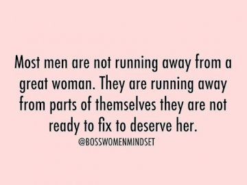 Most men - are running away from part of themselves they are not ready to fix to deserve her